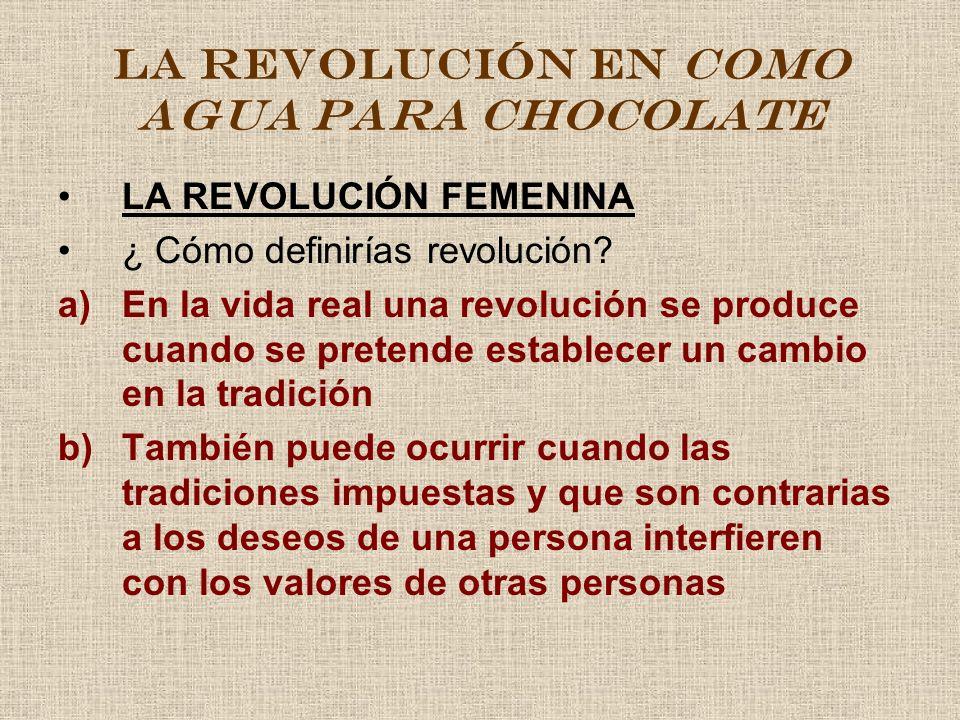 LA REVOLUCIÓN EN COMO AGUA PARA CHOCOLATE LA REVOLUCIÓN FEMENINA ¿ Cómo definirías revolución? a)En la vida real una revolución se produce cuando se p