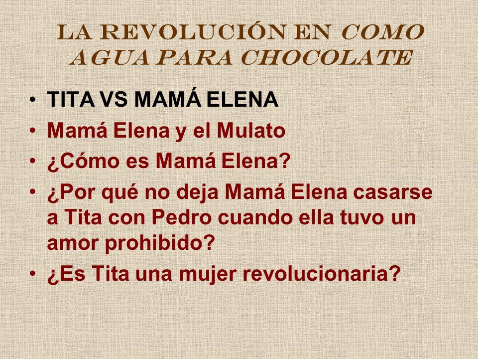LA REVOLUCIÓN EN COMO AGUA PARA CHOCOLATE TITA VS MAMÁ ELENA Mamá Elena y el Mulato ¿Cómo es Mamá Elena? ¿Por qué no deja Mamá Elena casarse a Tita co