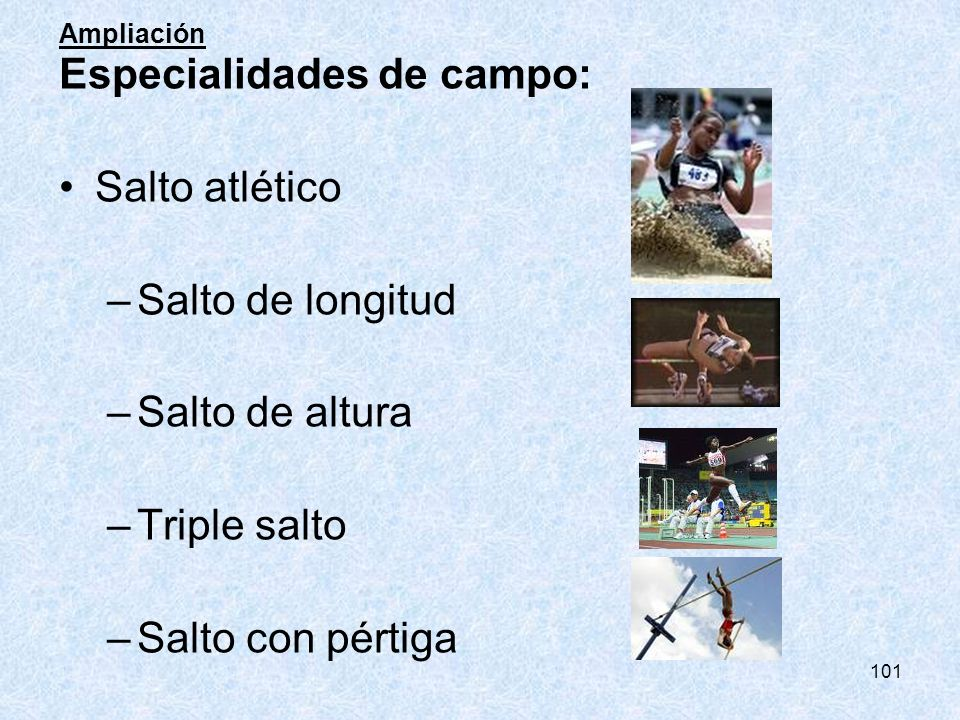 101 Ampliación Especialidades de campo: Salto atlético –Salto de longitud –Salto de altura –Triple salto –Salto con pértiga