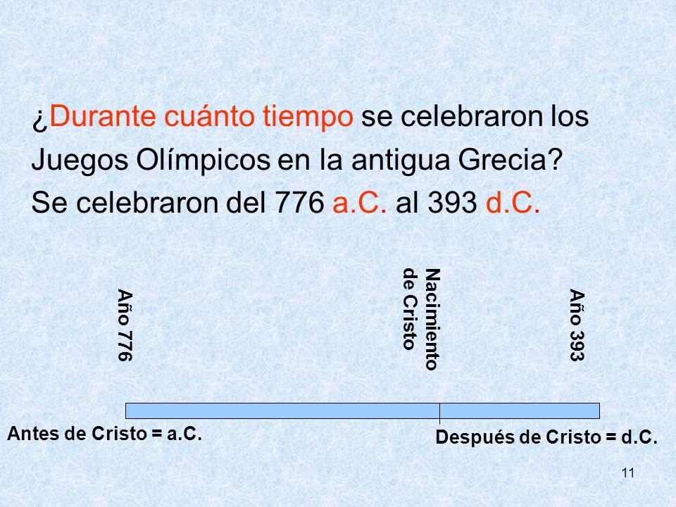 11 ¿Durante cuánto tiempo se celebraron los Juegos Olímpicos en la antigua Grecia? Se celebraron del 776 a.C. al 393 d.C. Nacimientode Cristo Año 776A