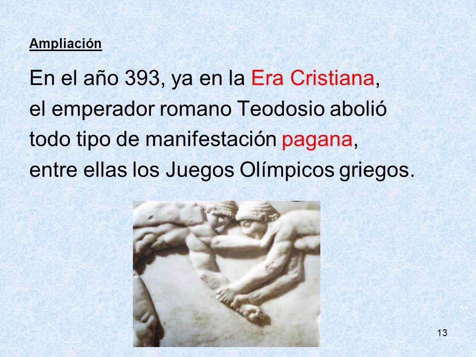 13 Ampliación En el año 393, ya en la Era Cristiana, el emperador romano Teodosio abolió todo tipo de manifestación pagana, entre ellas los Juegos Olí