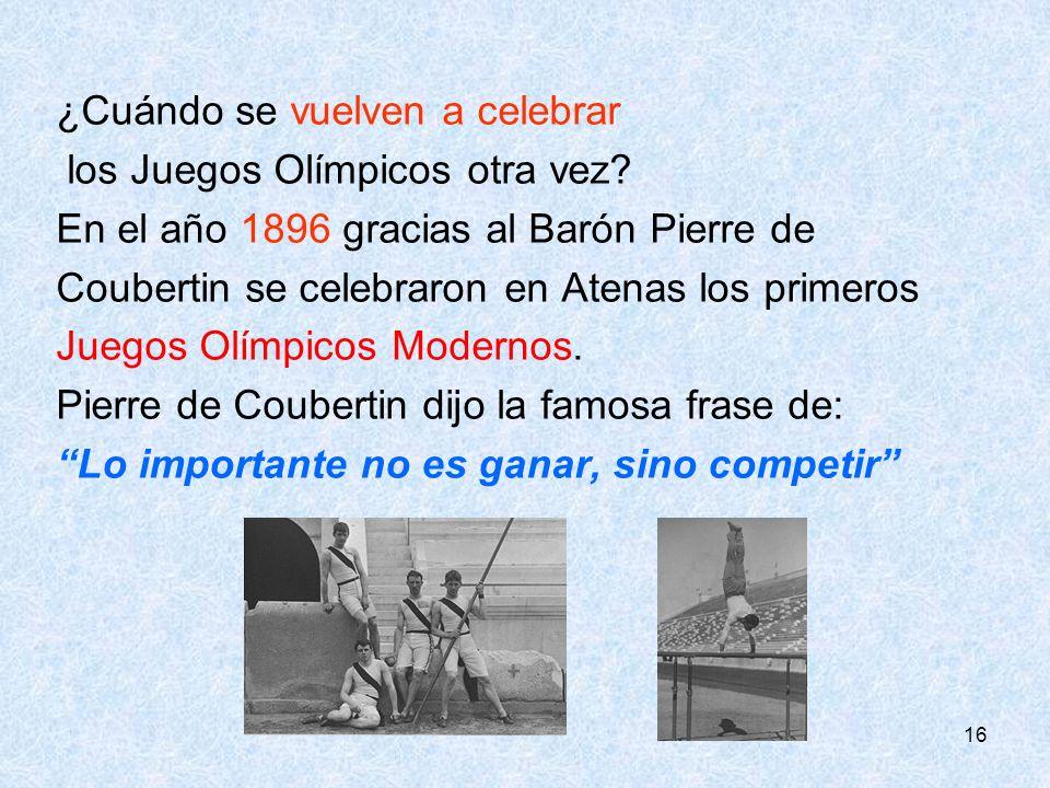 16 ¿Cuándo se vuelven a celebrar los Juegos Olímpicos otra vez? En el año 1896 gracias al Barón Pierre de Coubertin se celebraron en Atenas los primer