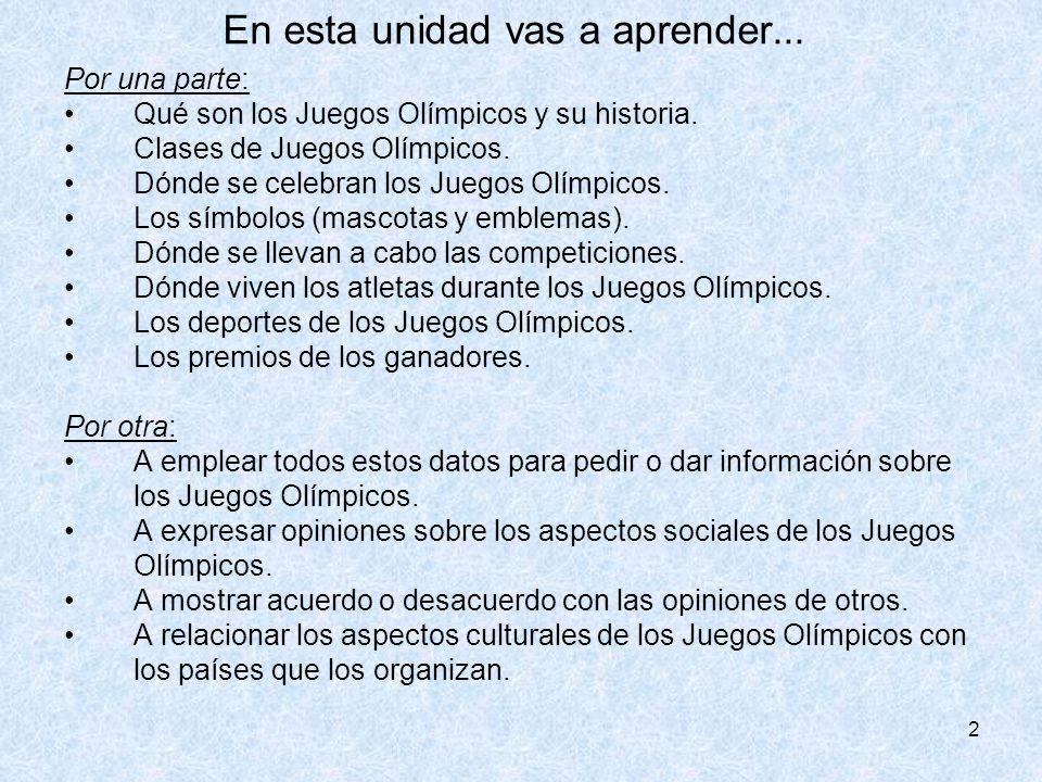 2 En esta unidad vas a aprender... Por una parte: Qué son los Juegos Olímpicos y su historia. Clases de Juegos Olímpicos. Dónde se celebran los Juegos
