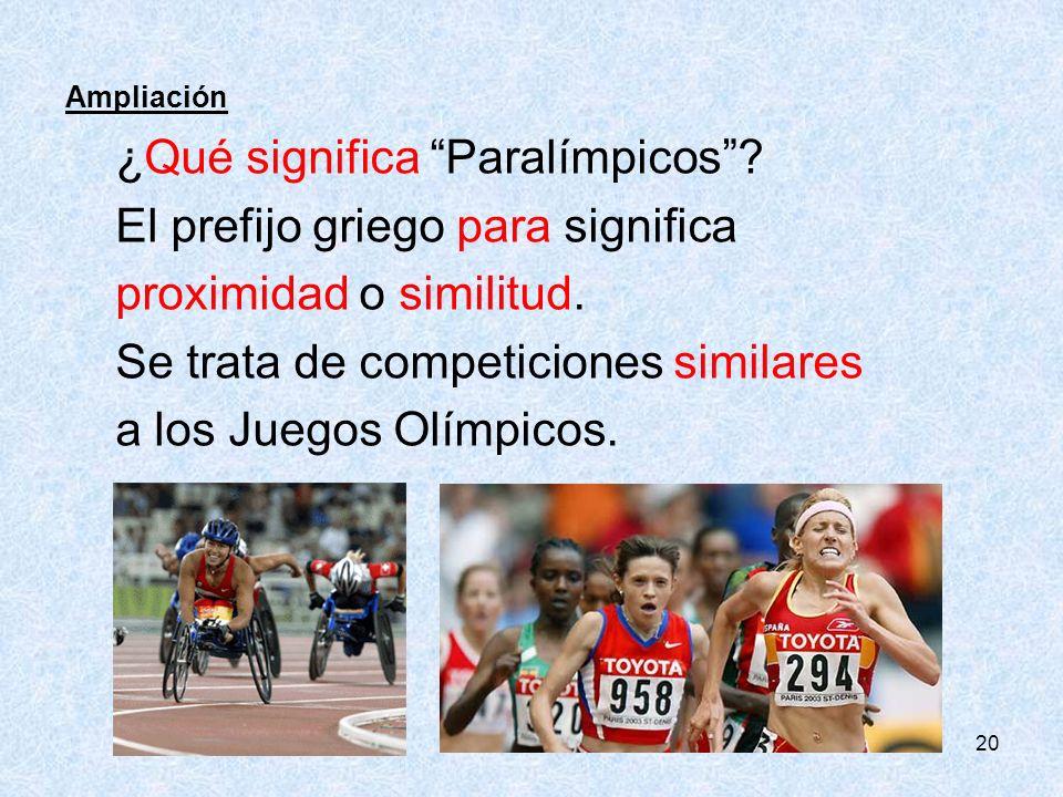 20 Ampliación ¿Qué significa Paralímpicos? El prefijo griego para significa proximidad o similitud. Se trata de competiciones similares a los Juegos O