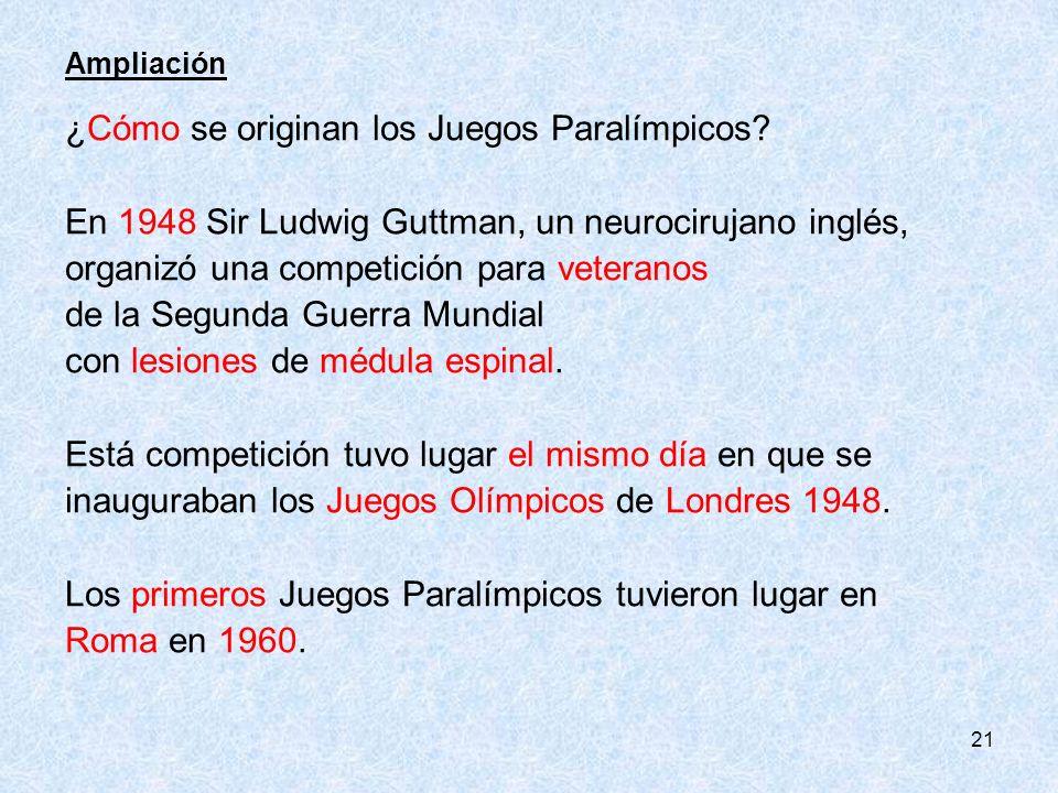 21 Ampliación ¿Cómo se originan los Juegos Paralímpicos? En 1948 Sir Ludwig Guttman, un neurocirujano inglés, organizó una competición para veteranos