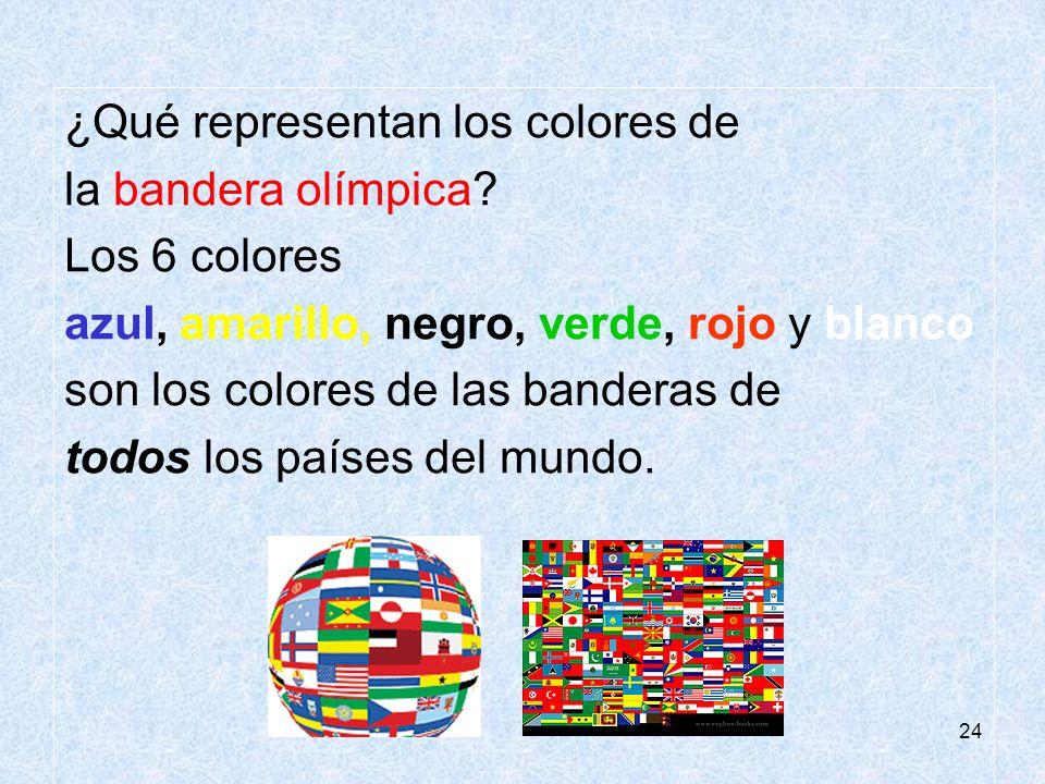24 ¿Qué representan los colores de la bandera olímpica? Los 6 colores azul, amarillo, negro, verde, rojo y blanco son los colores de las banderas de t