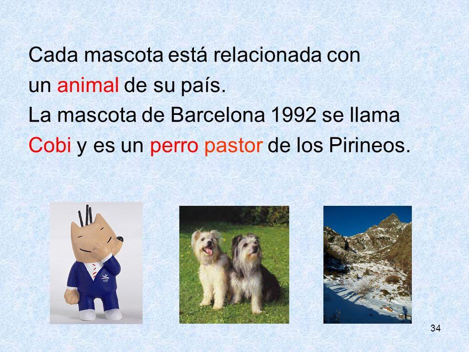34 Cada mascota está relacionada con un animal de su país. La mascota de Barcelona 1992 se llama Cobi y es un perro pastor de los Pirineos.