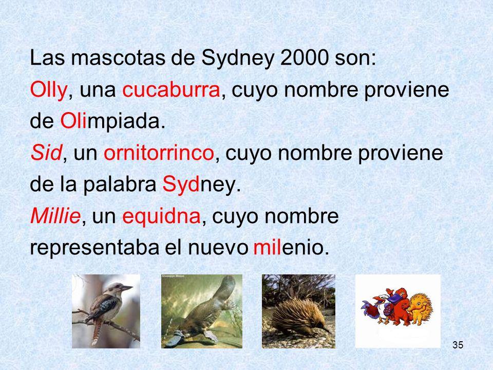 35 Las mascotas de Sydney 2000 son: Olly, una cucaburra, cuyo nombre proviene de Olimpiada. Sid, un ornitorrinco, cuyo nombre proviene de la palabra S