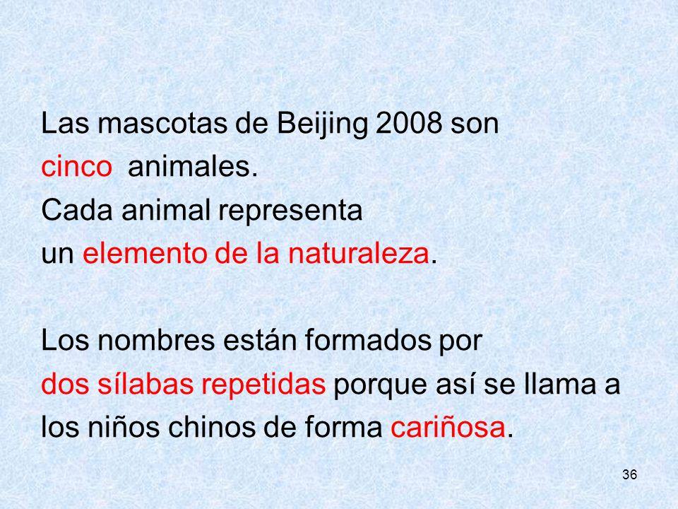 36 Las mascotas de Beijing 2008 son cinco animales. Cada animal representa un elemento de la naturaleza. Los nombres están formados por dos sílabas re