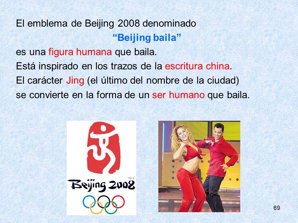 69 El emblema de Beijing 2008 denominado Beijing baila es una figura humana que baila. Está inspirado en los trazos de la escritura china. El carácter