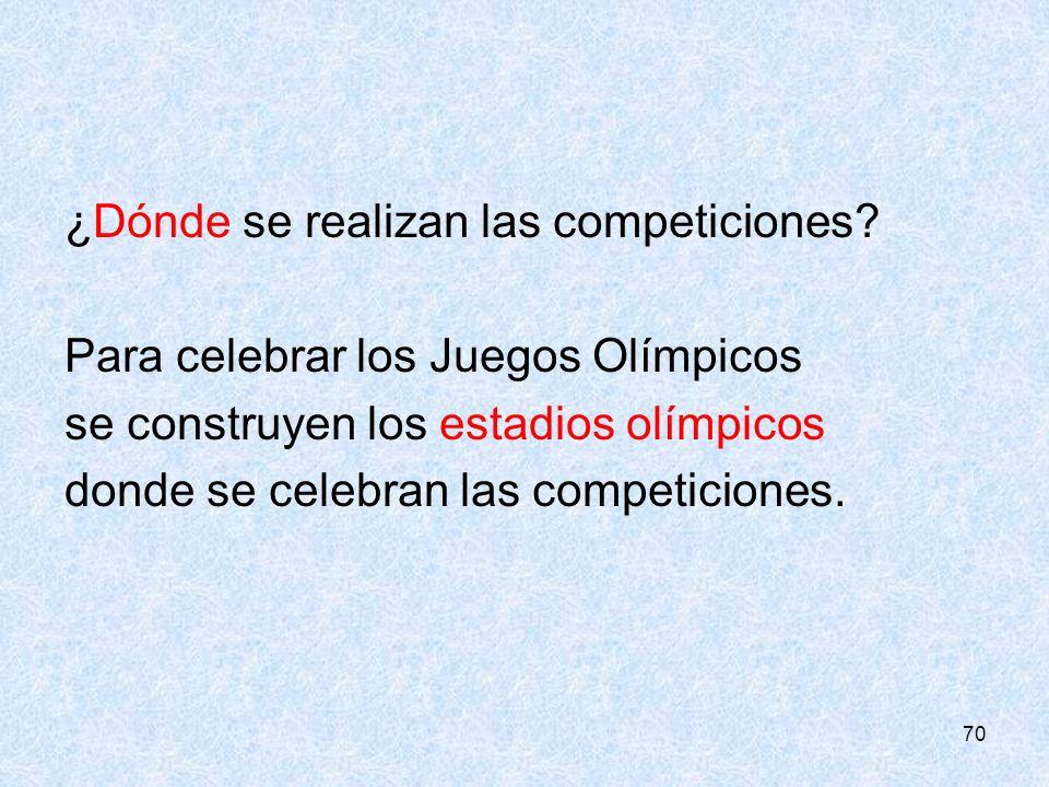 70 ¿Dónde se realizan las competiciones? Para celebrar los Juegos Olímpicos se construyen los estadios olímpicos donde se celebran las competiciones.