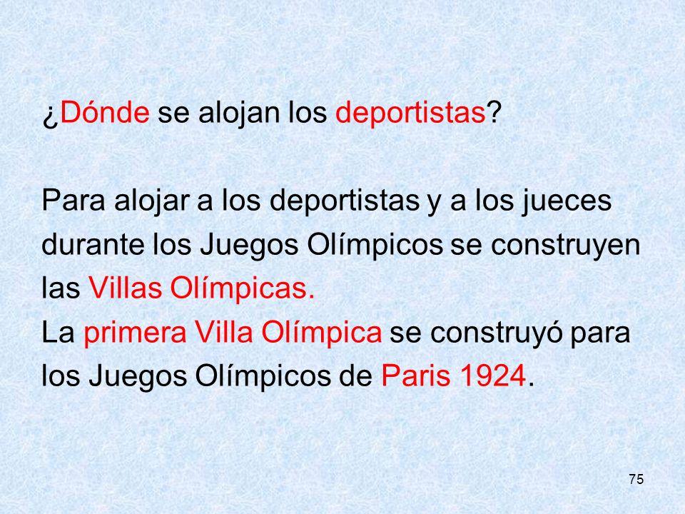 75 ¿Dónde se alojan los deportistas? Para alojar a los deportistas y a los jueces durante los Juegos Olímpicos se construyen las Villas Olímpicas. La