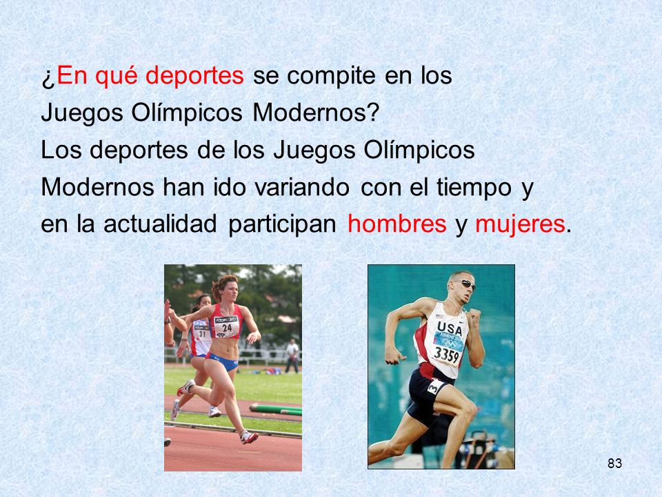 83 ¿En qué deportes se compite en los Juegos Olímpicos Modernos? Los deportes de los Juegos Olímpicos Modernos han ido variando con el tiempo y en la