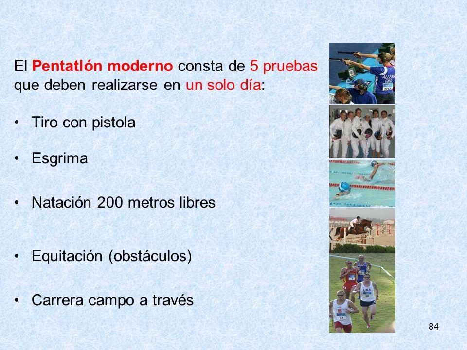 84 El Pentatlón moderno consta de 5 pruebas que deben realizarse en un solo día: Tiro con pistola Esgrima Natación 200 metros libres Equitación (obstá