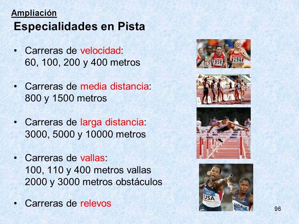 96 Especialidades en Pista Carreras de velocidad: 60, 100, 200 y 400 metros Carreras de media distancia: 800 y 1500 metros Carreras de larga distancia