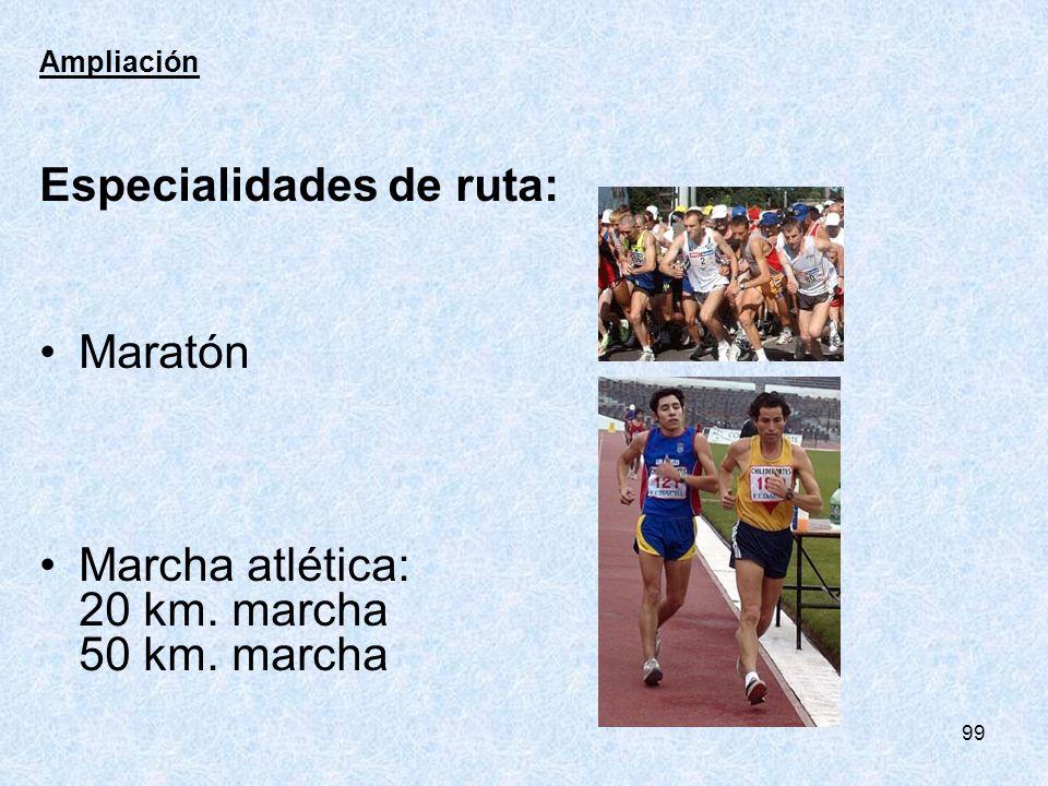 99 Ampliación Especialidades de ruta: Maratón Marcha atlética: 20 km. marcha 50 km. marcha