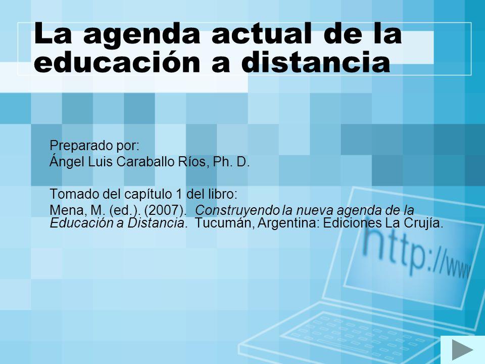 La agenda actual de la educación a distancia Preparado por: Ángel Luis Caraballo Ríos, Ph. D. Tomado del capítulo 1 del libro: Mena, M. (ed.). (2007).