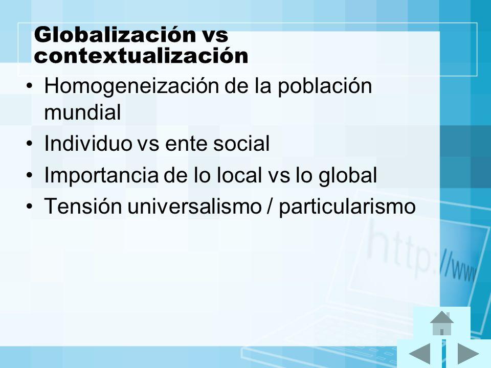 Globalización vs contextualización Homogeneización de la población mundial Individuo vs ente social Importancia de lo local vs lo global Tensión unive