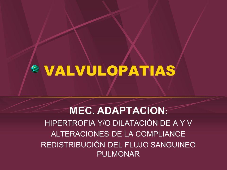 VALVULOPATIAS MEC. ADAPTACION : HIPERTROFIA Y/O DILATACIÓN DE A Y V ALTERACIONES DE LA COMPLIANCE REDISTRIBUCIÓN DEL FLUJO SANGUINEO PULMONAR