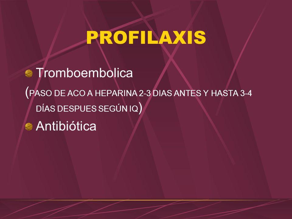 PROFILAXIS Tromboembolica ( PASO DE ACO A HEPARINA 2-3 DIAS ANTES Y HASTA 3-4 DÍAS DESPUES SEGÚN IQ ) Antibiótica
