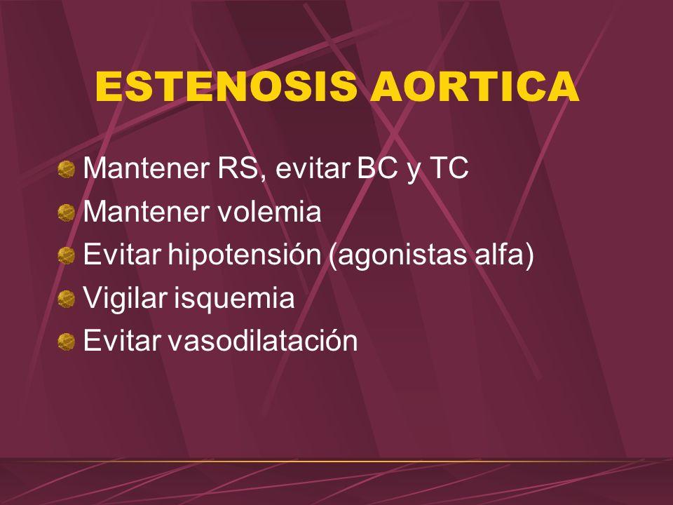 ESTENOSIS AORTICA Mantener RS, evitar BC y TC Mantener volemia Evitar hipotensión (agonistas alfa) Vigilar isquemia Evitar vasodilatación