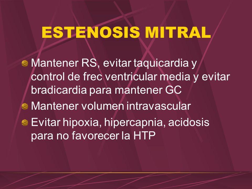 ESTENOSIS MITRAL Mantener RS, evitar taquicardia y control de frec ventricular media y evitar bradicardia para mantener GC Mantener volumen intravascu