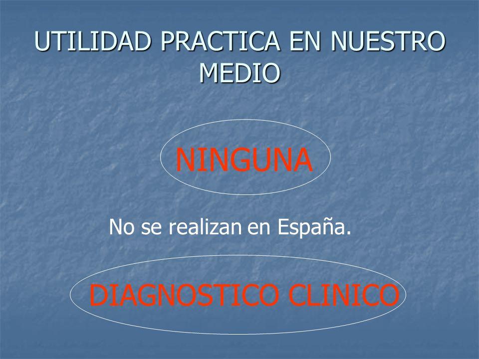 UTILIDAD PRACTICA EN NUESTRO MEDIO NINGUNA No se realizan en España. DIAGNOSTICO CLINICO