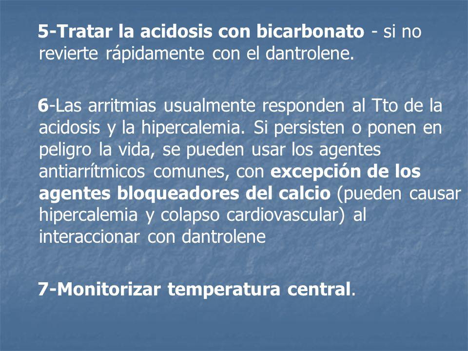 5-Tratar la acidosis con bicarbonato - si no revierte rápidamente con el dantrolene. 6-Las arritmias usualmente responden al Tto de la acidosis y la h