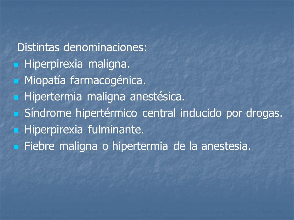 Distintas denominaciones: Hiperpirexia maligna. Miopatía farmacogénica. Hipertermia maligna anestésica. Síndrome hipertérmico central inducido por dro