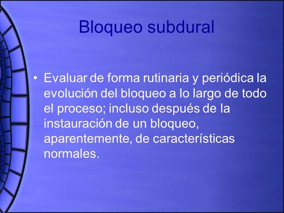 Bloqueo subdural Evaluar de forma rutinaria y periódica la evolución del bloqueo a lo largo de todo el proceso; incluso después de la instauración de