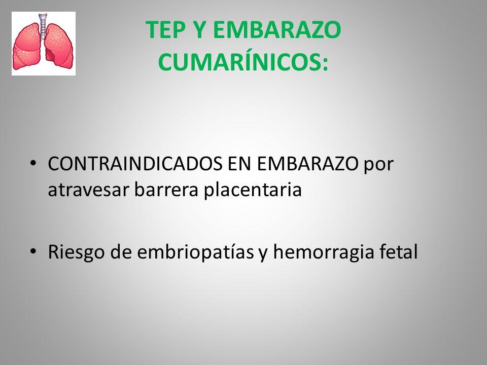 TEP Y EMBARAZO CUMARÍNICOS: CONTRAINDICADOS EN EMBARAZO por atravesar barrera placentaria Riesgo de embriopatías y hemorragia fetal