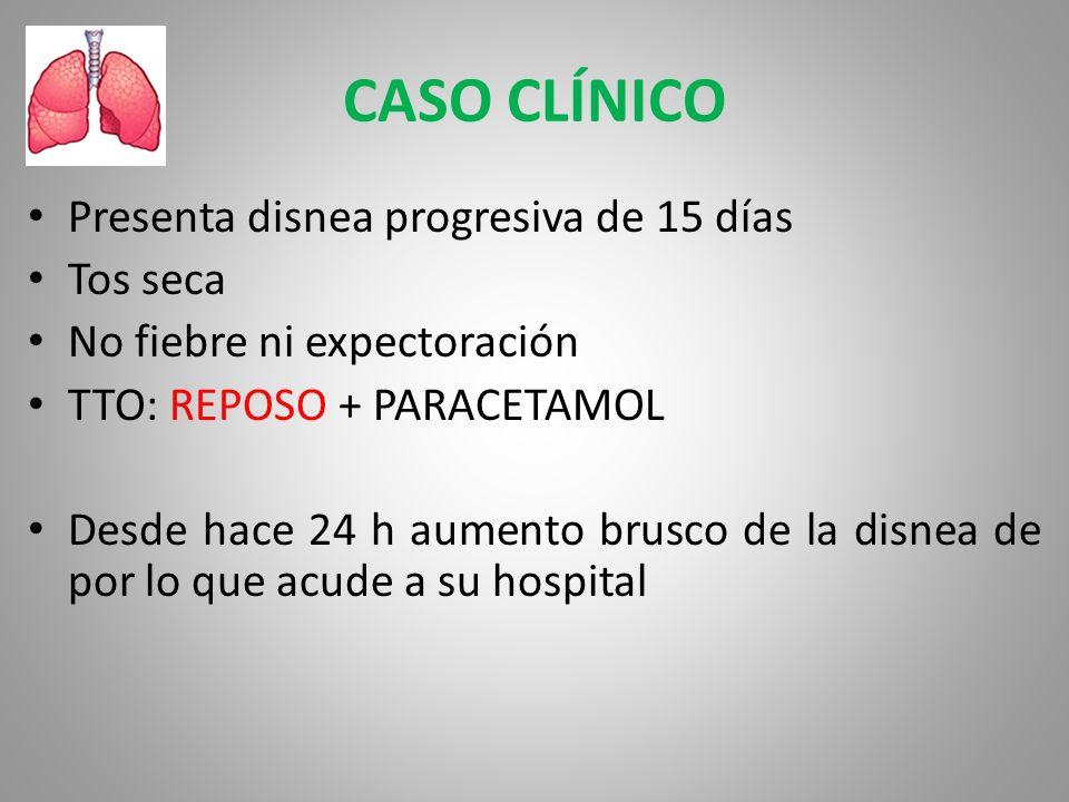 CASO CLÍNICO Presenta disnea progresiva de 15 días Tos seca No fiebre ni expectoración TTO: REPOSO + PARACETAMOL Desde hace 24 h aumento brusco de la