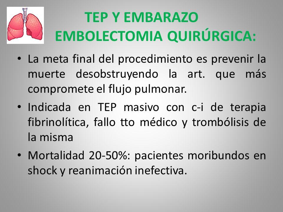TEP Y EMBARAZO EMBOLECTOMIA QUIRÚRGICA: La meta final del procedimiento es prevenir la muerte desobstruyendo la art. que más compromete el flujo pulmo