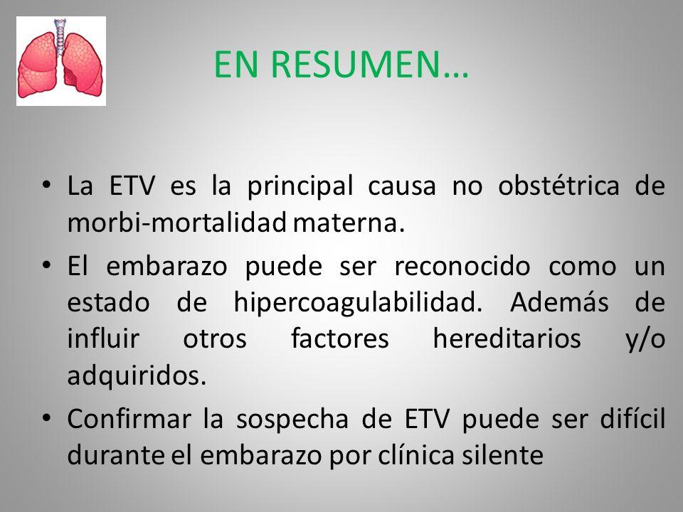 EN RESUMEN… La ETV es la principal causa no obstétrica de morbi-mortalidad materna. El embarazo puede ser reconocido como un estado de hipercoagulabil