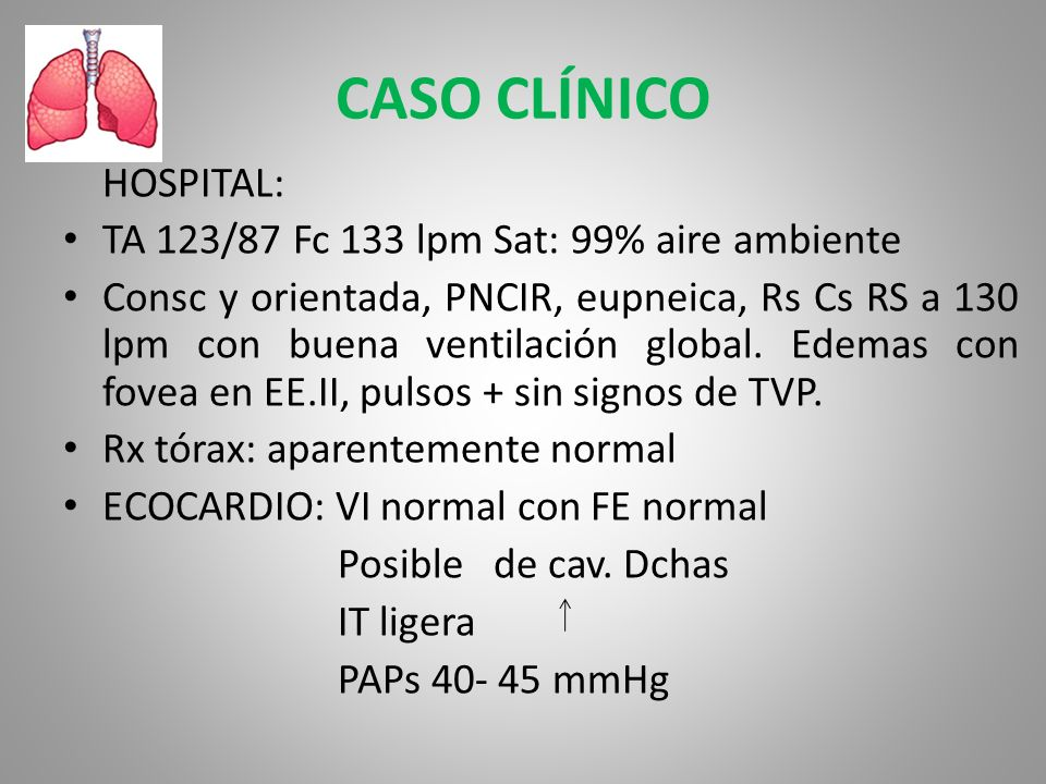 CASO CLÍNICO HOSPITAL: TA 123/87 Fc 133 lpm Sat: 99% aire ambiente Consc y orientada, PNCIR, eupneica, Rs Cs RS a 130 lpm con buena ventilación global