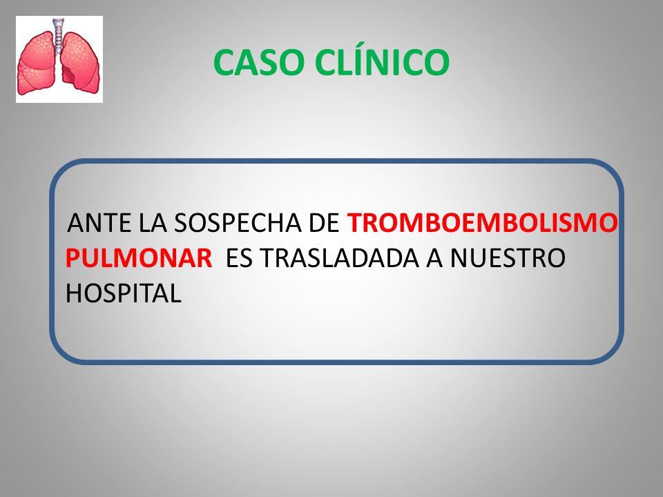 CASO CLÍNICO ANTE LA SOSPECHA DE TROMBOEMBOLISMO PULMONAR ES TRASLADADA A NUESTRO HOSPITAL