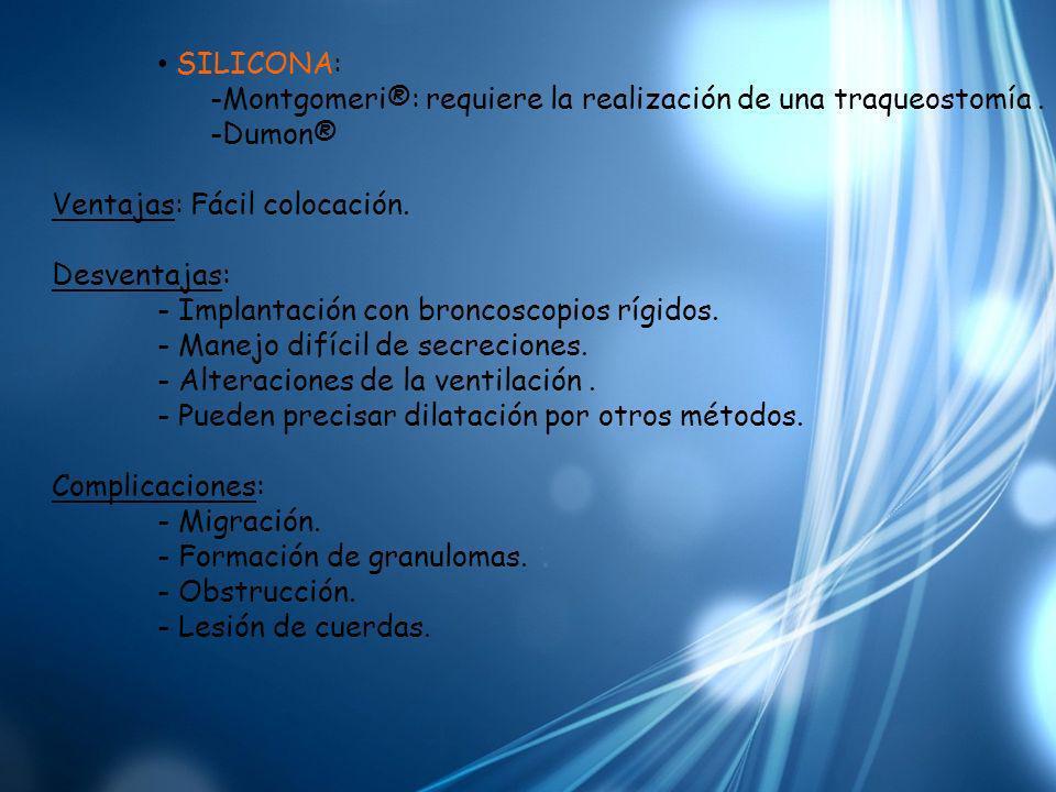 SILICONA: -Montgomeri®: requiere la realización de una traqueostomía. -Dumon® Ventajas: Fácil colocación. Desventajas: - Implantación con broncoscopio