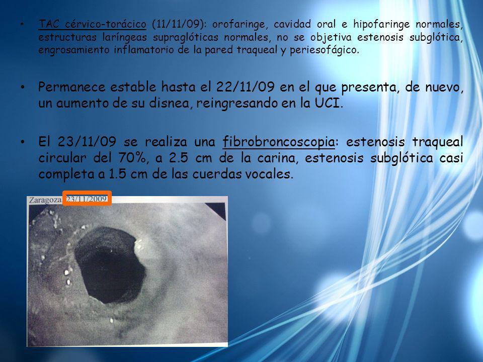 TAC cérvico-torácico (11/11/09): orofaringe, cavidad oral e hipofaringe normales, estructuras laríngeas supraglóticas normales, no se objetiva estenos