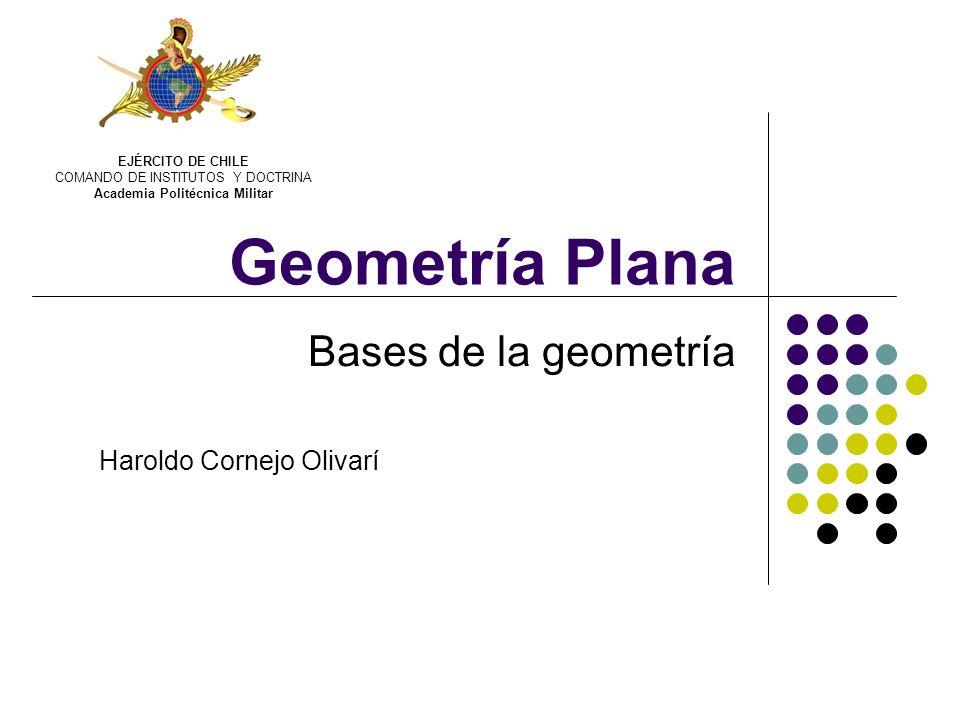 Geometría Plana Bases de la geometría Haroldo Cornejo Olivarí EJÉRCITO DE CHILE COMANDO DE INSTITUTOS Y DOCTRINA Academia Politécnica Militar