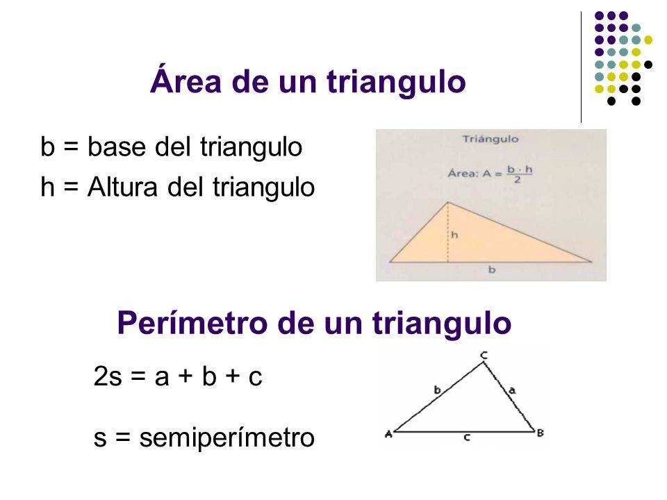 Área de un triangulo b = base del triangulo h = Altura del triangulo Perímetro de un triangulo 2s = a + b + c s = semiperímetro