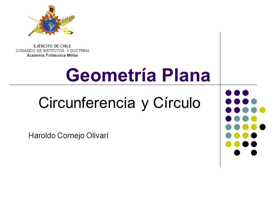 Geometría Plana Circunferencia y Círculo Haroldo Cornejo Olivarí EJÉRCITO DE CHILE COMANDO DE INSTITUTOS Y DOCTRINA Academia Politécnica Militar