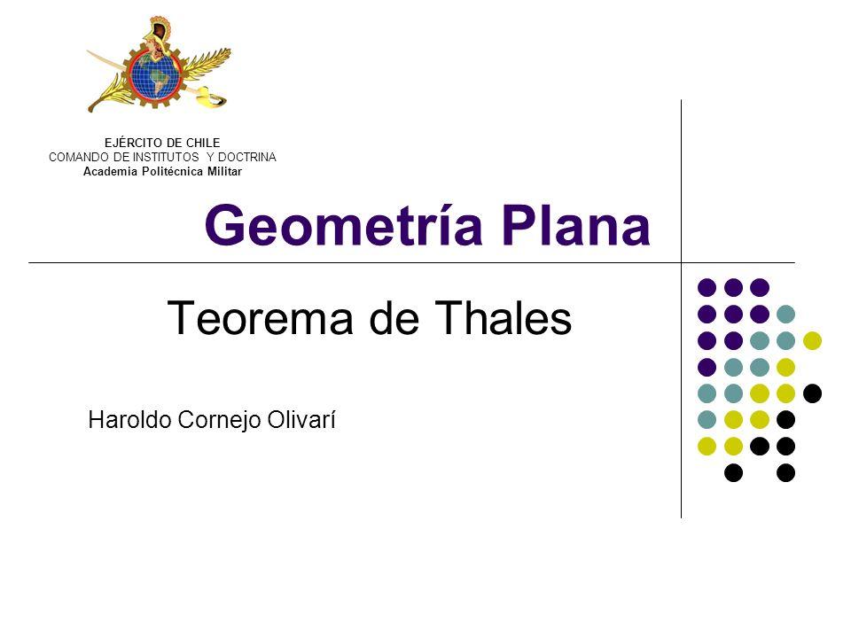 Geometría Plana Teorema de Thales Haroldo Cornejo Olivarí EJÉRCITO DE CHILE COMANDO DE INSTITUTOS Y DOCTRINA Academia Politécnica Militar