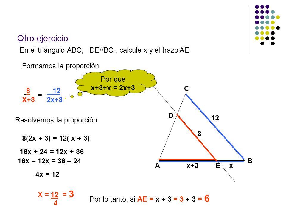 Otro ejercicio En el triángulo ABC, DE//BC, calcule x y el trazo AE A B C x+3x 8 12 D E Formamos la proporción 8 X+3 = 12 2x+3 Resolvemos la proporció