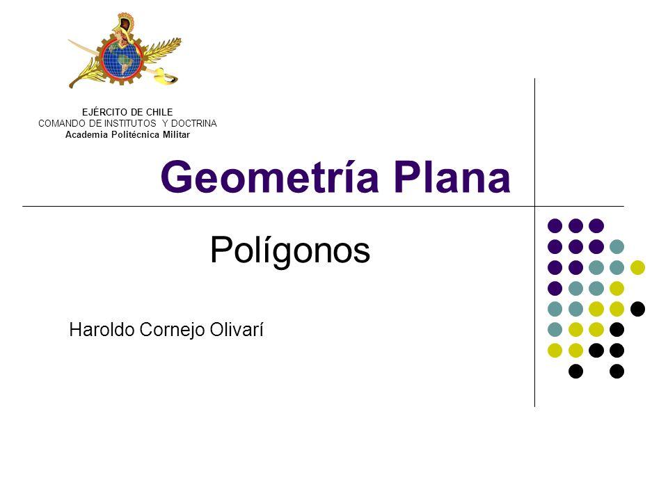 Geometría Plana Polígonos Haroldo Cornejo Olivarí EJÉRCITO DE CHILE COMANDO DE INSTITUTOS Y DOCTRINA Academia Politécnica Militar