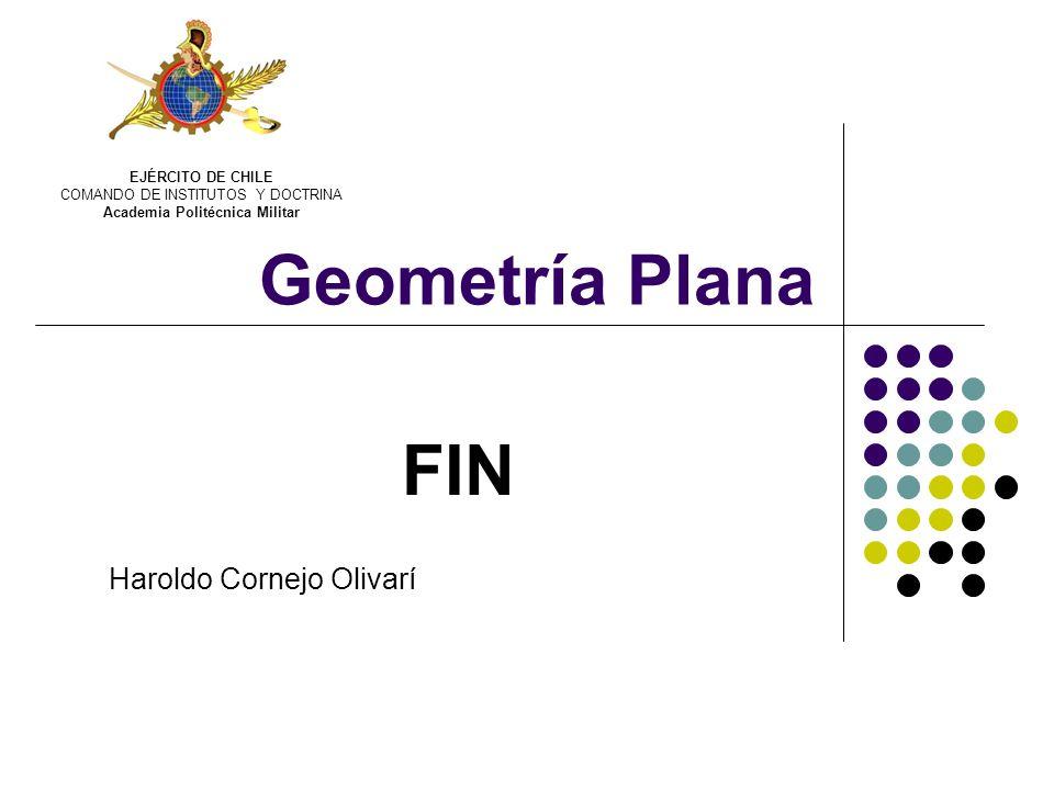 Geometría Plana FIN Haroldo Cornejo Olivarí EJÉRCITO DE CHILE COMANDO DE INSTITUTOS Y DOCTRINA Academia Politécnica Militar