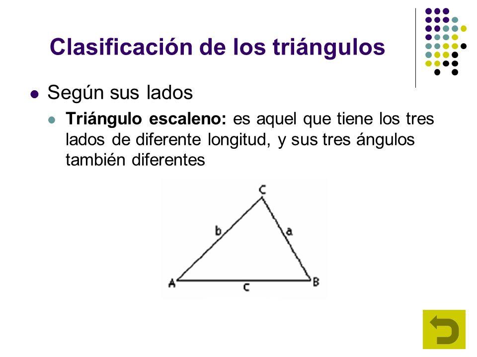 Clasificación de los triángulos Según sus lados Triángulo escaleno: es aquel que tiene los tres lados de diferente longitud, y sus tres ángulos tambié