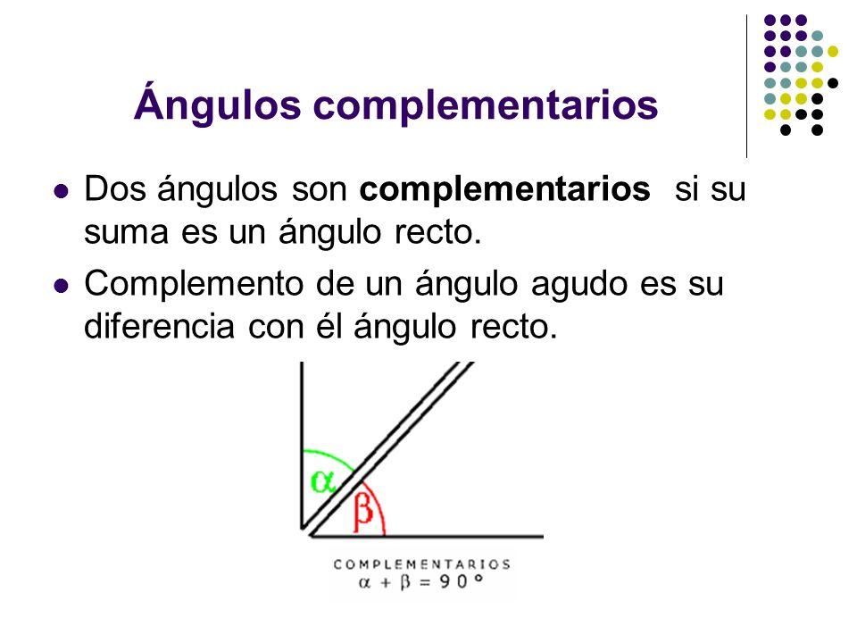 Ángulos complementarios Dos ángulos son complementarios si su suma es un ángulo recto. Complemento de un ángulo agudo es su diferencia con él ángulo r