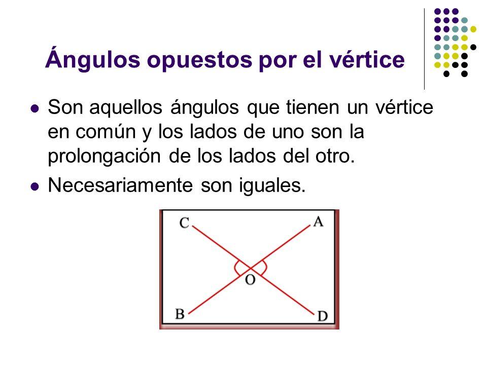 Ángulos opuestos por el vértice Son aquellos ángulos que tienen un vértice en común y los lados de uno son la prolongación de los lados del otro. Nece