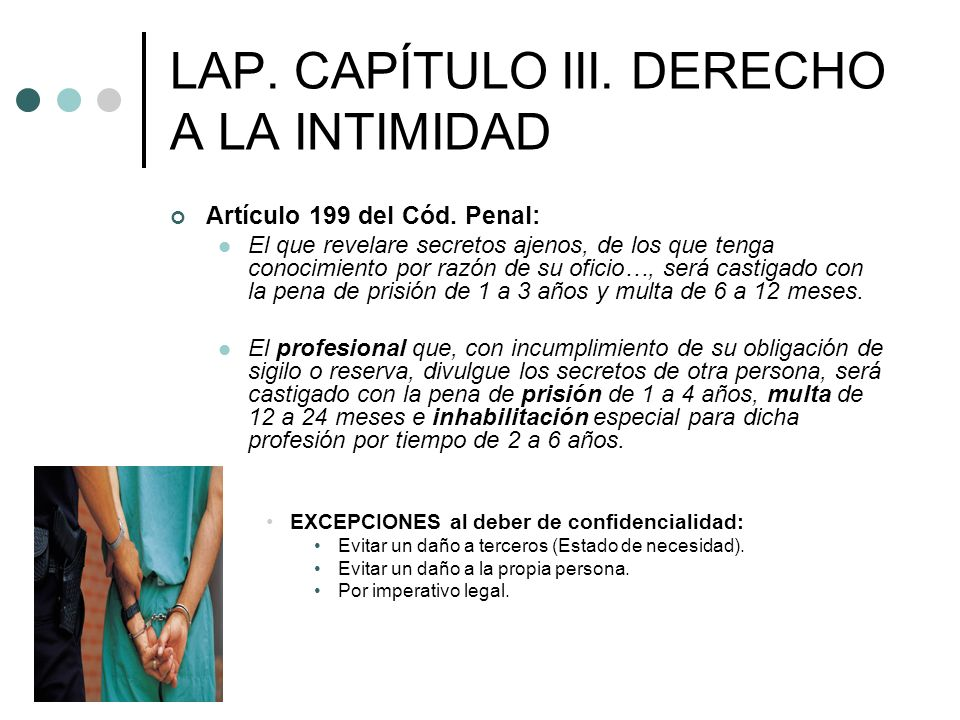 LAP. CAPÍTULO III. DERECHO A LA INTIMIDAD Artículo 199 del Cód. Penal: El que revelare secretos ajenos, de los que tenga conocimiento por razón de su