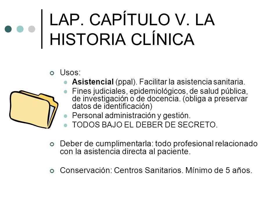 LAP. CAPÍTULO V. LA HISTORIA CLÍNICA Usos: Asistencial (ppal). Facilitar la asistencia sanitaria. Fines judiciales, epidemiológicos, de salud pública,